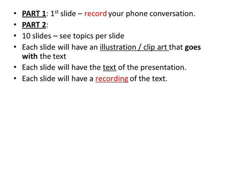 PART 1: 1 st slide – record your phone conversation. PART 2: 10 slides – see topics per slide Each slide will have an illustration / clip art that goes.
