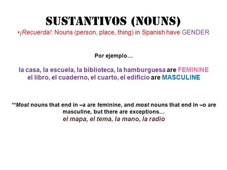 SUStANTIVOS (Nouns) ¡Recuerda!: Nouns (person, place, thing) in Spanish have GENDER Por ejemplo… la casa, la escuela, la biblioteca, la hamburguesa are.