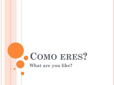 C OMO ERES ? What are you like?. S OY MEANS I AM What are you like?