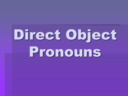 Direct Object Pronouns.  A direct object receives the action of a verb and serves to answer the question What? or Whom? in relation to that verb  Mariano.