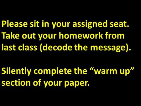 "Please sit in your assigned seat. Take out your homework from last class (decode the message). Silently complete the ""warm up"" section of your paper."
