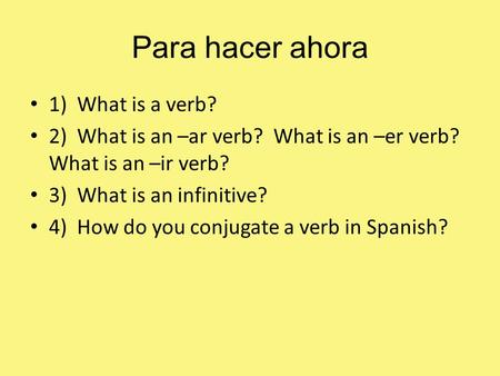 Para hacer ahora 1) What is a verb? 2) What is an –ar verb? What is an –er verb? What is an –ir verb? 3) What is an infinitive? 4) How do you conjugate.