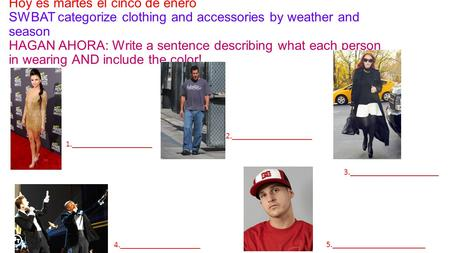 Hoy es martes el cinco de enero SWBAT categorize clothing and accessories by weather and season HAGAN AHORA: Write a sentence describing what each person.