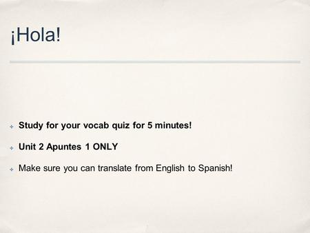 ¡Hola! ✤ Study for your vocab quiz for 5 minutes! ✤ Unit 2 Apuntes 1 ONLY ✤ Make sure you can translate from English to Spanish!