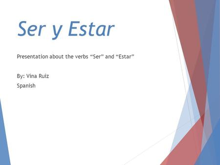 "Ser y Estar Presentation about the verbs ""Ser"" and ""Estar"" By: Vina Ruiz Spanish."