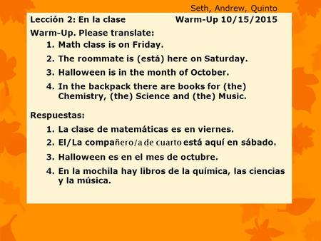 Lección 2: En la clase Warm-Up 10/15/2015 Warm-Up. Please translate: 1.Math class is on Friday. 2.The roommate is (está) here on Saturday. 3.Halloween.