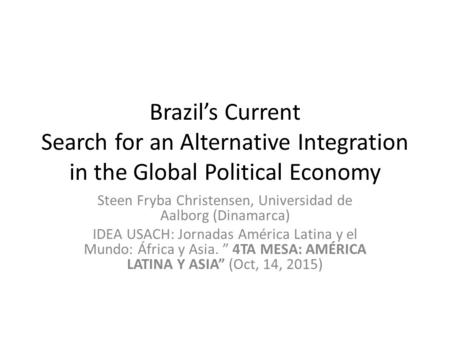 Brazil's Current Search for an Alternative Integration in the Global Political Economy Steen Fryba Christensen, Universidad de Aalborg (Dinamarca) IDEA.
