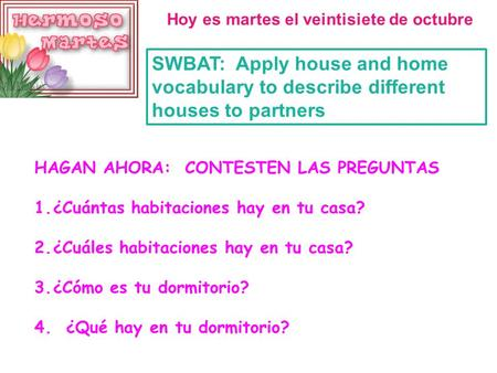 Hoy es martes el veintisiete de octubre SWBAT: Apply house and home vocabulary to describe different houses to partners HAGAN AHORA: CONTESTEN LAS PREGUNTAS.
