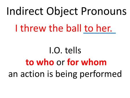 Indirect Object Pronouns ______I threw the ball to her. I.O. tells to who or for whom an action is being performed.