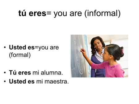Tú eres= you are (informal) Usted es=you are (formal) Tú eres mi alumna. Usted es mi maestra.