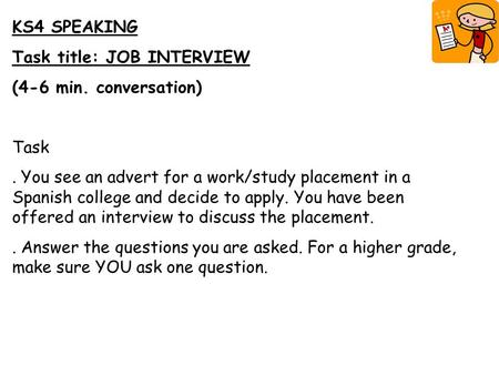 KS4 SPEAKING Task title: JOB INTERVIEW (4-6 min. conversation) Task. You see an advert for a work/study placement in a Spanish college and decide to apply.