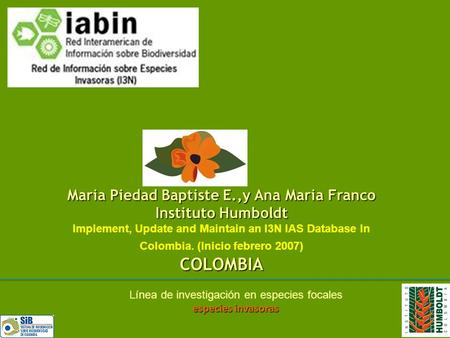 Maria Piedad Baptiste E.,y Ana Maria Franco Instituto Humboldt Implement, Update and Maintain an I3N IAS Database In Colombia. (Inicio febrero 2007)COLOMBIA.