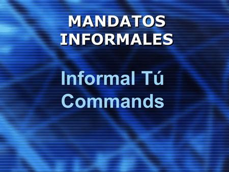 MANDATOS INFORMALES Informal Tú Commands. La Diferencia Formal commands are used in situations when you want to express respect to someone or you want.