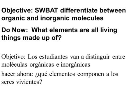 Objective: SWBAT differentiate between organic and inorganic molecules Do Now: What elements are all living things made up of? Objetivo: Los estudiantes.