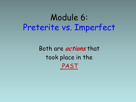 Module 6: Preterite vs. Imperfect Both are actions that took place in the PAST.