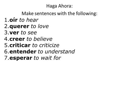 Haga Ahora: Make sentences with the following: 1.oír to hear 2.querer to love 3.ver to see 4.creer to believe 5.criticar to criticize 6.entender to understand.