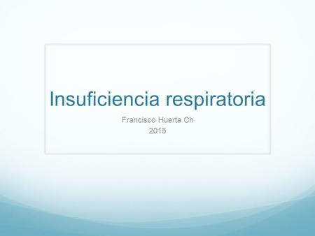 Insuficiencia respiratoria Francisco Huerta Ch 2015.