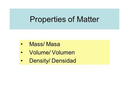 Properties of Matter Mass/ Masa Volume/ Volumen Density/ Densidad.