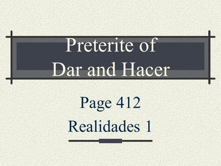 Preterite of Dar and Hacer Page 412 Realidades 1.