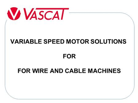 VARIABLE SPEED MOTOR SOLUTIONS FOR FOR WIRE AND CABLE MACHINES.