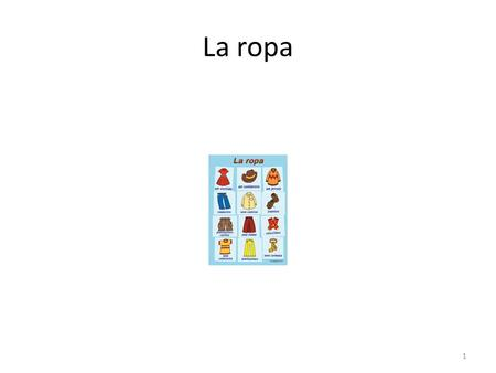 La ropa 1. ¿Qué ropa lleva? What is he/she wearing? What are you (formal/polite) wearing? 2.