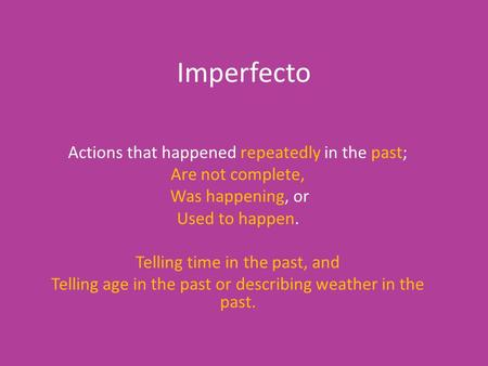 Imperfecto Actions that happened repeatedly in the past; Are not complete, Was happening, or Used to happen. Telling time in the past, and Telling age.