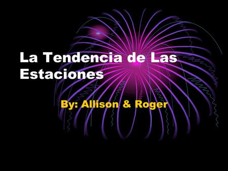La Tendencia de Las Estaciones By: Allison & Roger.