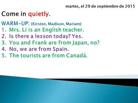 Come in quietly. WARM-UP: (Kirsten, Madison, Mariam) 1.Mrs. Li is an English teacher. 2.Is there a lesson today? Yes. 3.You and Frank are from Japan, no?