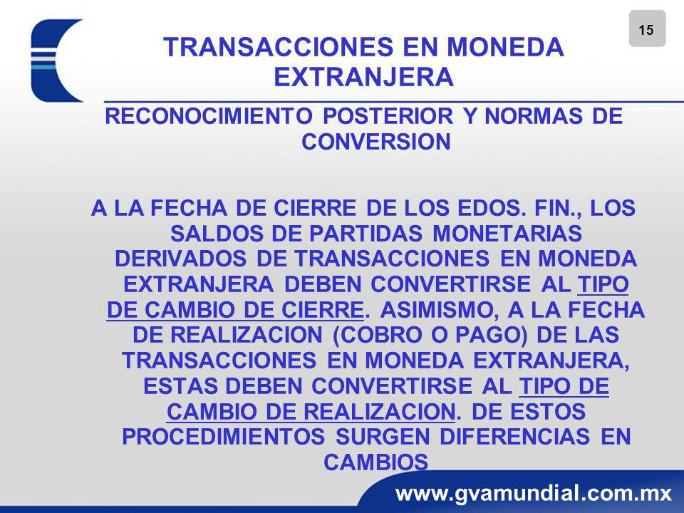 16 www.gvamundial.com.mx TRANSACCIONES EN MONEDA EXTRANJERA RECONOCIMIENTO POSTERIOR Y NORMAS DE CONVERSION LAS DIFERENCIAS EN CAMBIOS DETERMINADAS DEBEN RECONOCERSE COMO INGRESO O GASTO EN EL ESTADO DE RESULTADO INTEGRAL EN EL PERIODO EN QUE SE ORIGINAN, CON EXCEPCION DE: -LAS DIFERENCIAS EN CAMBIOS QUE SON CAPITALIZADAS COMO PARTE DEL COSTO DE UN ACTIVO CONFORME A NIF D – 6 CAPITALIZACION DEL COSTO INTEGRAL DE FINANCIAMIENTO, Y -LAS DIFERENCIAS EN CAMBIOS DERIVADAS DE UN PASIVO EN MONEDA EXTRANJERA PROVENIENTES DE DERIVADOS Y COBERTURA (CAPITAL CONTABLE)