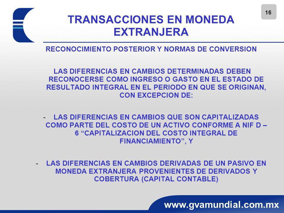 17 www.gvamundial.com.mx OPERACIONES EXTRANJERAS MONEDA FUNCIONAL PARA DETERMINARLA SE DEBEN CONSIDERAR LOS SIGUIENTES FACTORES: -EL ENTORNO ECONOMICO PRIMARIO EN EL QUE OPERA -LA MONEDA QUE INFLUYE FUNDAMENTALMENTE EN LA DETERMINACION DE LOS PRECIOS DE VENTA DE SUS BIENES Y SERVICIOS (CON FRECUENCIA ES LA MONEDA EN LA CUAL SE DENOMINAN Y REALIZAN LOS PRECIOS DE VENTA DE BIENES Y SERVICIOS) -LA INFLUENCIA QUE UNA MONEDA TIENE EN LA DETERMINACION, DENOMINACION Y REALIZACION DE SUS COSTOS Y GASTOS, TALES COMO, LOS COSTOS DE MANO DE OBRA, DE LOS MATERIALES Y DE OTROS COSTOS DE PRODUCCION DE BIENES O SERVICIOS -LA MONEDA EN LA CUAL SE GENERAN Y APLICAN LOS FLUJOS DE EFECTIVO DE LAS DISTINTAS UNIDADES GENERADORAS DE EFECTIVO DE LA ENTIDAD -LA MONEDA EN LA CUAL SE GENERAN LOS FLUJOS DE EFECTIVO DE ACTIVIDADES DE FINANCIAMIENTO -LA MONEDA EN LA CUAL RECIBE Y CONSERVA LOS FLUJOS DE EFECTIVO QUE DERIVAN DE SUS ACTIVIDADES DE OPERACION