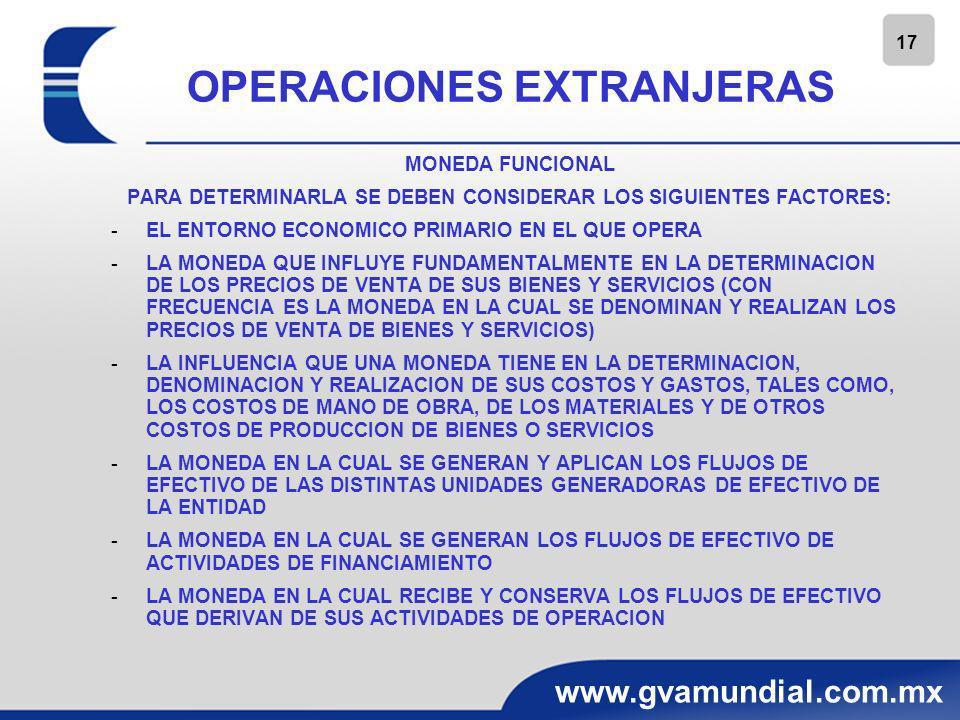 18 www.gvamundial.com.mx OPERACIONES EXTRANJERAS MONEDA FUNCIONAL LA MONEDA FUNCIONAL REFLEJA LAS OPERACIONES Y SUS CONDICIONES SUBYACENTES Y CAMBIA CUANDO SE PRODUCEN MODIFICACIONES POR LO QUE SE PUEDEN TENER UNA MONEDA DE REGISTRO Y UNA MONEDA DE INFORME DIFERENTES A LA FUNCIONAL.