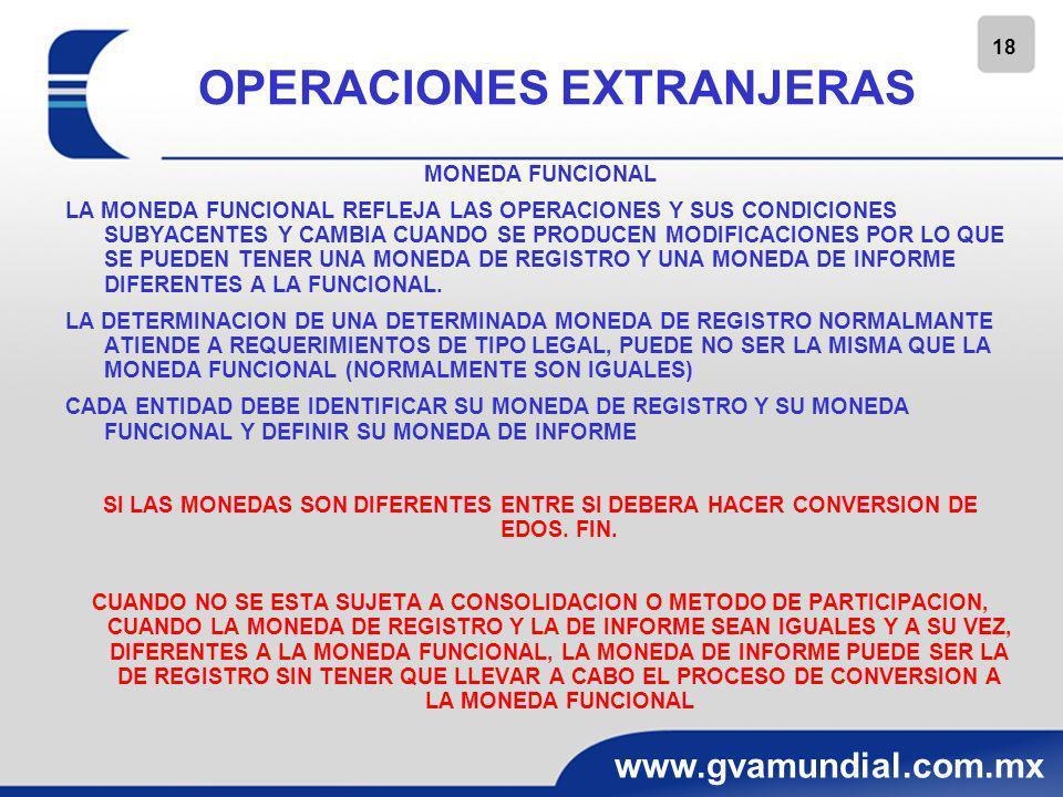 19 www.gvamundial.com.mx OPERACIONES EXTRANJERAS RECONOCIMIENTO INICIAL LA ADQUISICION DE UNA OPERACIÓN EXTRANJERA DEBE RECONOCERSE INICIALMENTE EN LA MONEDA DE REGISTRO Y UTILIZANDO EL TIPO DE CAMBIO HISTORICO.