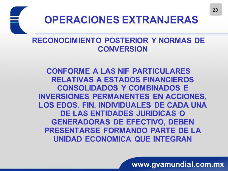 21 www.gvamundial.com.mx OPERACIONES EXTRANJERAS RECONOCIMIENTO POSTERIOR Y NORMAS DE CONVERSION ANTES DEL PROCESO DE CONSOLIDACION, COMBINACION O MP, LOS ESTADOS FINANCIEROS DE CADA OPERACIÓN EXTRANJERA DEBEN: -MODIFICARSE PARA PRESENTARSE CON BASE EN NIF MEXICANAS UTILIZADAS POR LA ENTIDAD INFORMANTE -CONVERTIRSE A LA MONEDA DE INFORME DE LA ENTIDAD ECONOMICA A LA QUE PERTENECEN (ENTIDAD INFORMANTE)