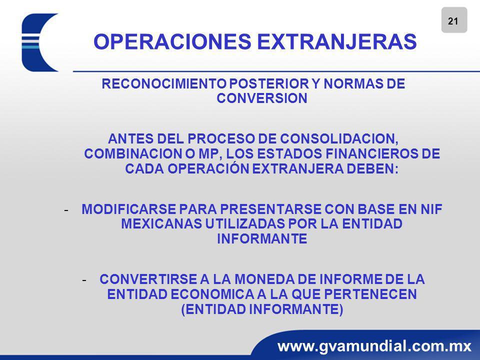 22 www.gvamundial.com.mx OPERACIONES EXTRANJERAS RECONOCIMIENTO POSTERIOR Y NORMAS DE CONVERSION PARA LOGRAR LO ANTERIOR, SI LA OPERACIÓN EXTRANJERA TIENE UNA MONEDA FUNCIONAL DIFERENTE DE SU MONEDA DE REGISTRO, DEBE PRIMERO CONVERTIR LA INFORMACION FINANCIERA DE SU MONEDA DE REGISTRO A SU MONEDA FUNCIONAL.