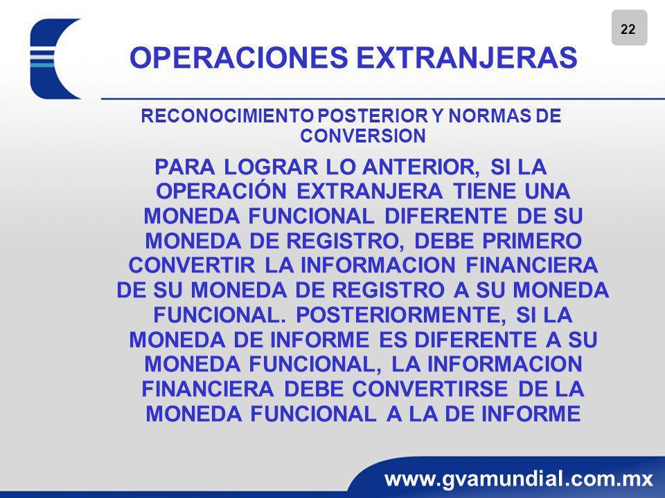 23 www.gvamundial.com.mx OPERACIONES EXTRANJERAS CONVERSION DE LA MONEDA DE REGISTRO A LA FUNCIONAL CUANDO LA MONEDA FUNCIONAL DE UNA OPERACION EXTRANJERA ES DIFERENTE A SU MONEDA DE REGISTRO, SE CALIFICA COMO UNA MONEDA EXTRANJERA; POR LO TANTO, SE DEBE CONVERTIR DE LA MONEDA DE REGISTRO A LA FUNCIONAL.