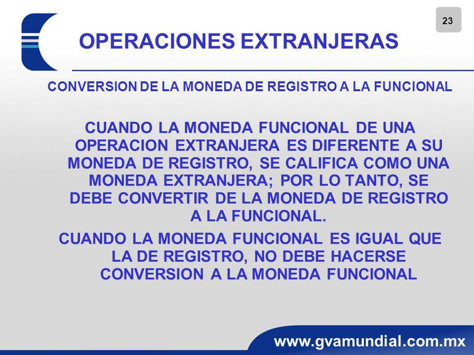 24 www.gvamundial.com.mx OPERACIONES EXTRANJERAS CONVERSION DE LA MONEDA DE REGISTRO A LA FUNCIONAL -ACTIVOS Y PASIVOS MONETARIOS, AL TC DE CIERRE -ACTIVOS Y PASIVOS NO MONETARIOS Y CAPITAL CONTABLE TC HISTORICO -LAS PARTIDAS NO MONETARIAS RECONOCIDAS A SU VALOS RAZONABLE, TC HISTORICO, REFERIDO A LA FECHA EN QUE SE DETERMINO EL VALOR RAZONABLE -RESULTADOS A TC HISTORICO (SE PERMITE UTILIZAR TC PROMEDIO) -LAS DIFERENCIAS EN CAMBIOS QUE SE ORIGINAN EN LA CONVERSION DE MONEDA DE REGISTRO A MONEDA FUNCIONAL DEBEN RECONOCERSE COMO INGRESO O GASTO DE RESULTADOS DE OPERACIÓN EXTRANJERA EN EL PERIODO QUE SE ORIGINAN