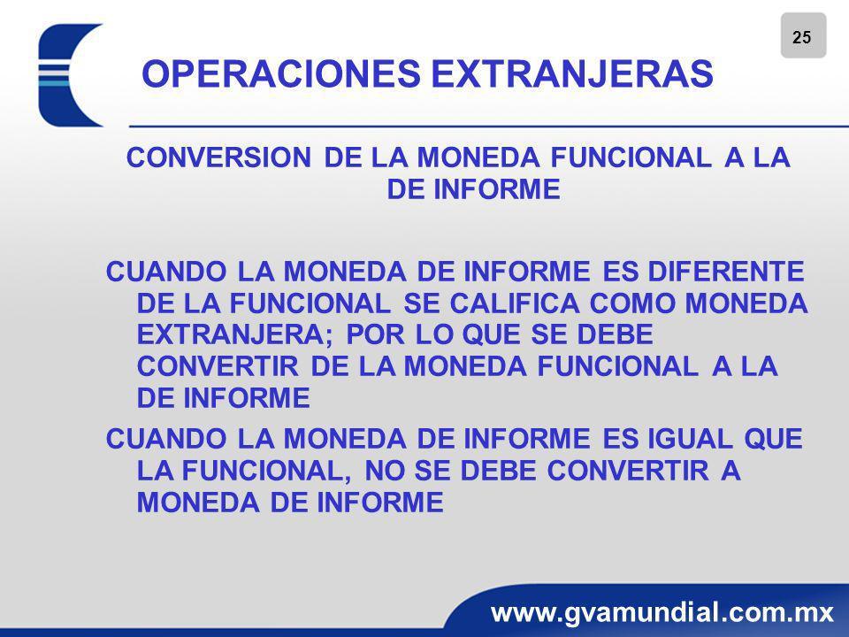 26 www.gvamundial.com.mx OPERACIONES EXTRANJERAS CONVERSION DE LA MONEDA FUNCIONAL A LA DE INFORME COMO PARTE DEL PROCESO DE CONVERSION SE BASA EN LA NIF B – 10 DEBE IDENTIFICARSE EL TIPO DE ENTORNO Y SOBRE ESA BASE EFECTUAR EL PROCESO DE CONVERSION ENTORNO NO INFLACIONARIO -EL BG Y EL ERI DEBEN CONVERTIRSE A LA MONEDA DE INFORME, COMO SIGUE: -ACTIVOS Y PASIVOS TC DE CIERRE, CAP CONTABLE A TC HISTORICO -ER TC HISTORICO DE SU DEVENGAMIENTO -RESULTADO POR CONVERSION EN EL CAPITAL CONTABLE (0RI) -AL CONSOLIDAR CUALQUIER DIFERENCIA SE REGISTRA COMO EFECTO ACUMULADO POR CONVERSION DENTRO DEL CAPITAL CONTABLE (0RI) -SE PUEDE UTILIZAR UN TC APROXIMADO