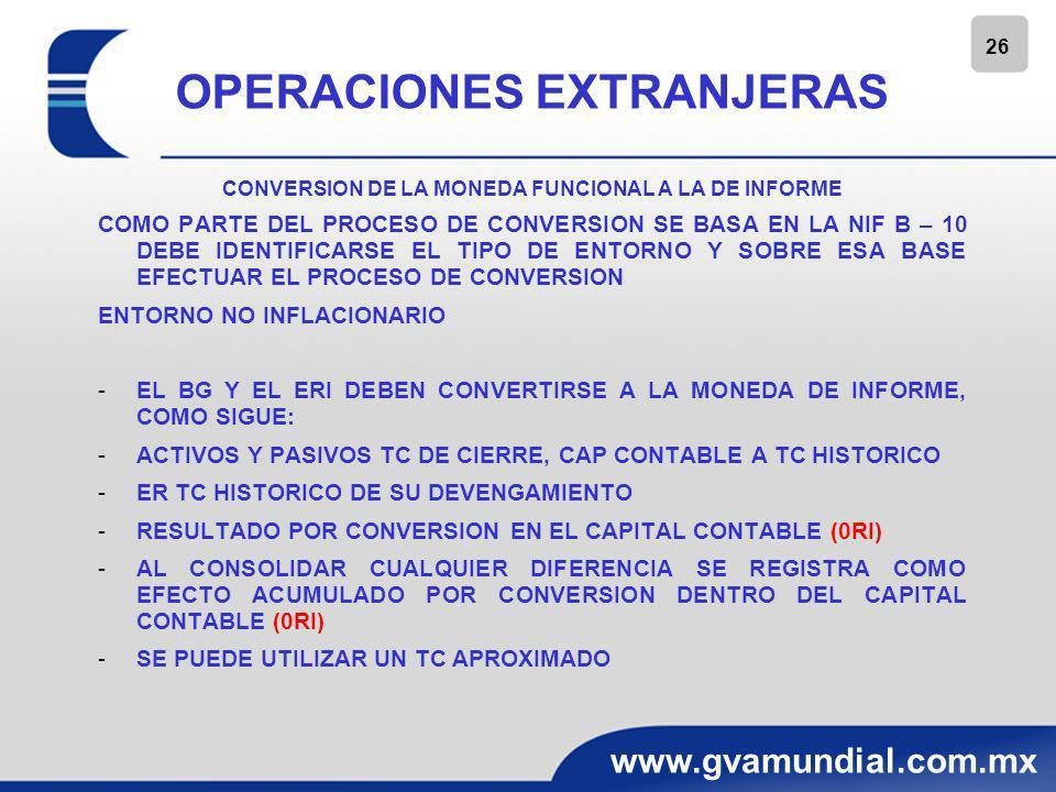 27 www.gvamundial.com.mx OPERACIONES EXTRANJERAS CONVERSION DE LA MONEDA FUNCIONAL A LA DE INFORME ENTORNO INFLACIONARIO -EL BG, ERI Y CAP CONT DEBEN CONVERTIRSE AL TC DE CIERRE -ER TC DE CIERRE -RESULTADO POR CONVERSION EN EL CAPITAL CONTABLE (0RI) -AL CONSOLIDAR CUALQUIER DIFERENCIA SE REGISTRA COMO EFECTO ACUMULADO POR CONVERSION DENTRO DEL CAPITAL CONTABLE (0RI) -LOS RESULTADOS DE AÑOS SIGUIENTES EN EL RESULTADO DEL EJERCICIO RIF