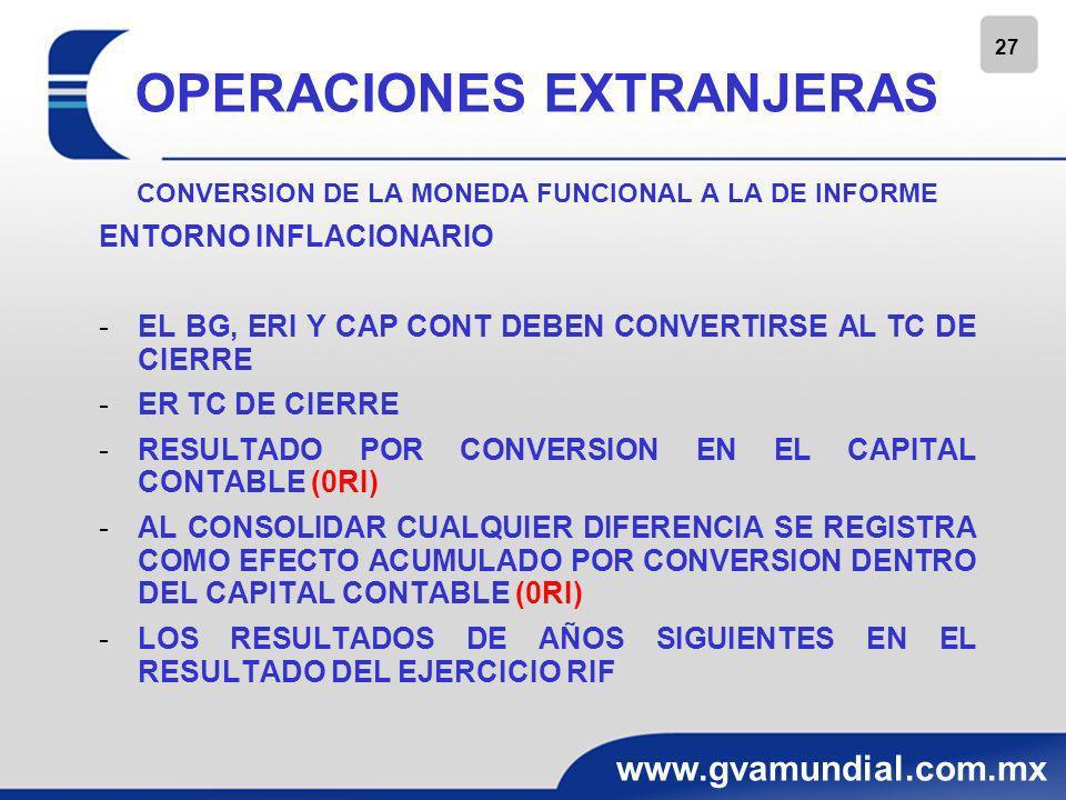 28 www.gvamundial.com.mx OPERACIONES EXTRANJERAS CONVERSION DE LA MONEDA FUNCIONAL A LA DE INFORME ENTORNO INFLACIONARIO -DISPOSICIÓN DE UNA OPERACIÓN EXTRANJERA EL EFECTO ACUMULADO POR CONVERSIÓN RELACIONADO CON UNA OPERACIÓN EXTRANJERA, RECONOCIDO COMO UNA PARTIDA DE UTILIDAD O PERDIDA INTEGRAL DEL CAPITAL CONTABLE, DEBE RECICLARSE AL ERI, EN LA PARTE PROPORCIONAL SEGÚN CORRESPONDA A LA PARTE DISPUESTA, A LA FECHA DE DISPOSICIÓN, COMO PARTE DE LA GANANCIA O PERDIDA DERIVADA DE LA DISPOSICIÓN