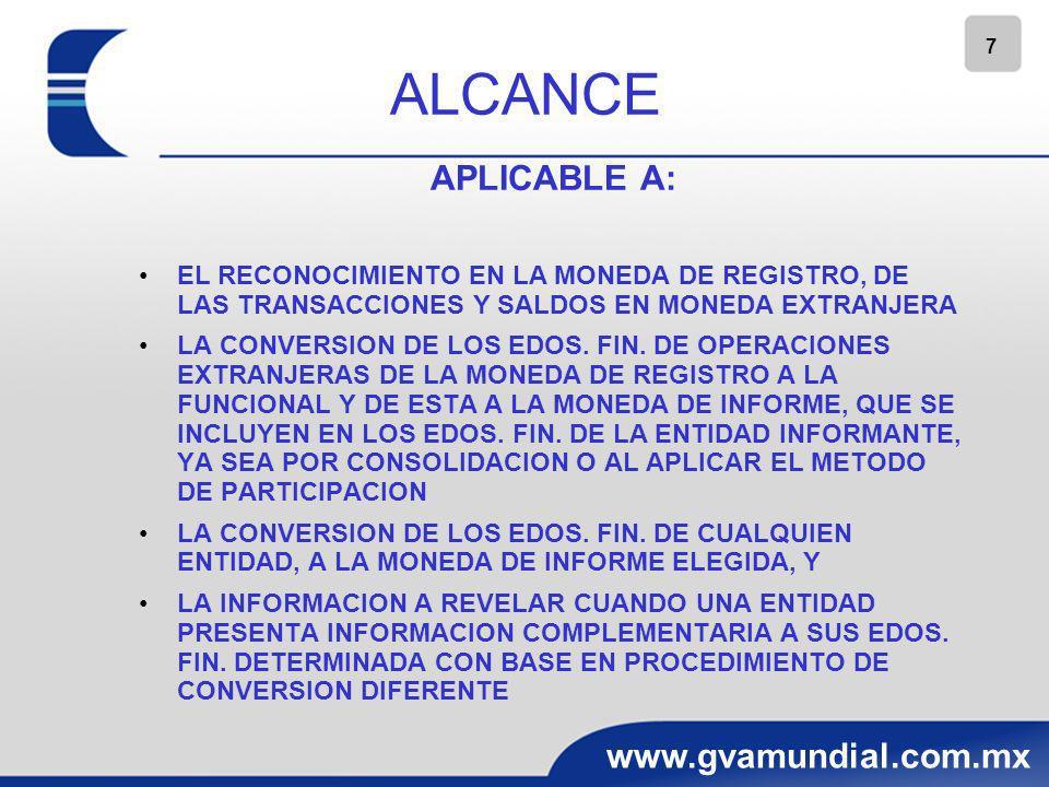 8 www.gvamundial.com.mx ALCANCE NO APLICABLE A: LA CONVERSION, DENTRO DEL ESTADO DE FLUJOS DE EFECTIVO DE FLUJOS DE TRANSACCIONES EN MONEDA EXTRANJERA, NI PARA LA CONVERSION DE LOS FLUJOS DE EFECTIVO DE OPERACIONES EXTRANJERAS EL RECONOCIMIENTO DE LAS TRANSACCIONES Y SALDOS EN MONEDA EXTRANJERA RELACIONADOS CON INSTRUMENTOS FINANCIEROS DERIVADOS Y OPERACIONES DE COBERTURA LA INFORMACION COMPLEMENTARIA PRESENTADA EN UNA MONEDA DIFERENTE A LA MONEDA DE INFORME