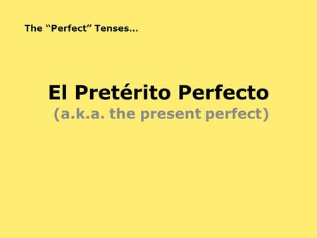 "El Pretérito Perfecto (a.k.a. the present perfect) The ""Perfect"" Tenses…"