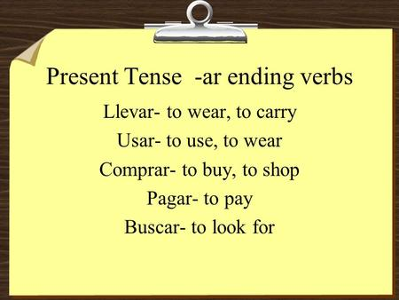 Present Tense -ar ending verbs Llevar- to wear, to carry Usar- to use, to wear Comprar- to buy, to shop Pagar- to pay Buscar- to look for.