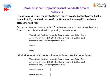 Problemas con Proporciones Incluyendo Decimales Problema 5 The ratio of Austin's money to Drew's money was 5:3 at first. After Austin spent $18.00, they.