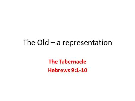 The Old – a representation The Tabernacle Hebrews 9:1-10.