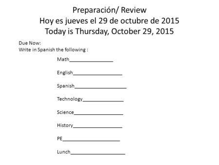 Preparación/ Review Hoy es jueves el 29 de octubre de 2015 Today is Thursday, October 29, 2015 Due Now: Write in Spanish the following : Math________________.