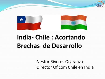 India- Chile : Acortando Brechas de Desarrollo Néstor Riveros Ocaranza Director Oficom Chile en India.