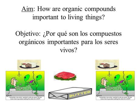Aim: How are organic compounds important to living things? Objetivo: ¿Por qué son los compuestos orgánicos importantes para los seres vivos?