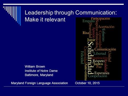 Leadership through Communication : Make it relevant William Brown Institute of Notre Dame Baltimore, Maryland Maryland Foreign Language Association October.