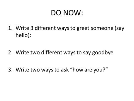 DO NOW: Write 3 different ways to greet someone (say hello):