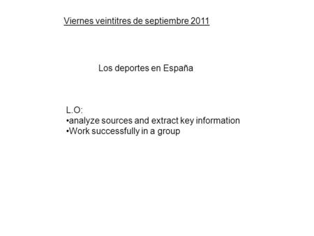 Viernes veintitres de septiembre 2011 Los deportes en España L.O: analyze sources and extract key information Work successfully in a group.